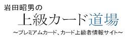 上級カード道場〜プレミアムカード、カード上級者情報サイト〜